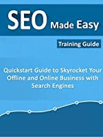 SEO Made Easy: Quick Start Guide To Skyrocket Your Offline and Online Business With Search Engines Front Cover