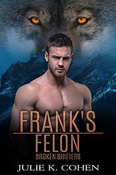 Frank's Felon: Wolf Shifter Paranormal Romance (Broken Shifters Book 5) by [Julie K. Cohen]