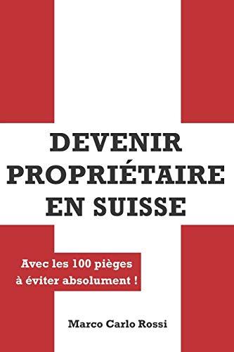 Devenir Propriétaire en Suisse: Avec les 100 pièges à éviter absolument