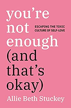 You're Not Enough (And That's Okay): Escaping the Toxic Culture of Self-Love by [Allie Beth Stuckey]