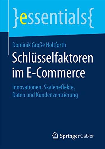 Schlüsselfaktoren im E-Commerce : Innovationen, Skaleneffekte, Daten und Kundenzentrierung (essentials)
