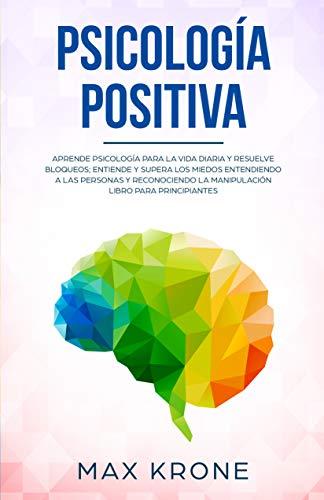 Psicología positiva: Aprende psicología para la vida diaria y resuelve bloqueos; Entiende y supera los miedos entendiendo a las personas y reconociendo ... principiantes (Psicología General nº 1)