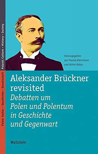 Aleksander Brückner revisited: Debatten um Polen und Polentum in Geschichte und Gegenwart (Polen: Kultur - Geschichte -...