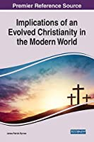 Implications of an Evolved Christianity in the Modern World (Advances in Religious and Cultural Studies (ARCS))