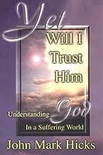 Yet Will I Trust Him: Understanding God in a Suffering World