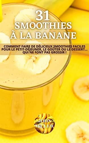31 SMOOTHIES À LA BANANE : Comment faire de délicieux smoothies faciles pour le petit-déjeuner, le goûter ou le dessert... qui ne font pas grossir ! (French Edition)
