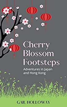 Cherry Blossom Footsteps: Adventures in Japan and Hong Kong by [Gail Holloway]