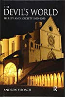 The Devil's World: Heresy and Society 1100-1300 (The Medieval World)