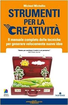 Strumenti per la creatività. Il manuale completo delle tecniche per generare velocemente nuove idee
