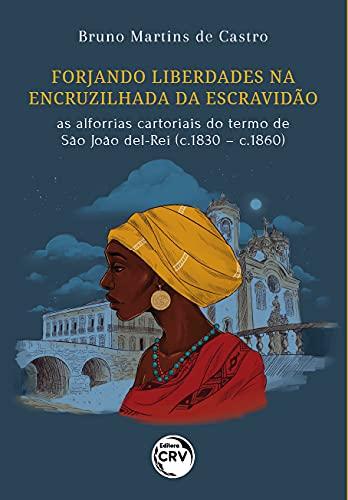 Forjando liberdades na encruzilhada da escravidão: as alforrias cartoriais do termo de São João Del-Rei (c.1830 – c.1860)