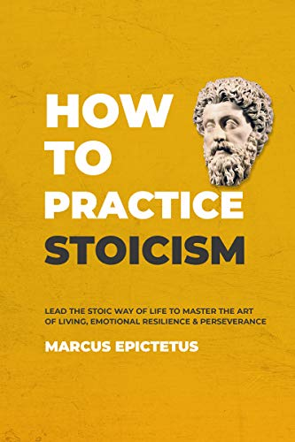 How to Practice Stoicism: Lead the stoic way of life to Master the Art of Living, Emotional Resilience & Perseverance - Make your everyday Modern life ... Stoicism Book 2) (English Edition)