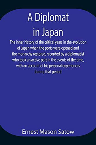 A Diplomat in Japan The inner history of the critical years in the evolution of Japan when the ports were opened and the monarchy restored, recorded ... with an account of his personal experienc