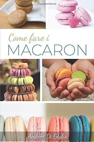 COME FARE I MACARON: I Segreti per Macaron Perfetti (DOLCE PASTICCERIA, Band 1)