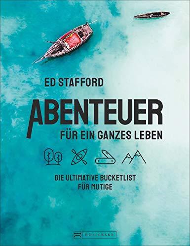 Ed Stafford: Abenteuer für ein ganzes Leben. Die ultimative Bucketlist für Mutige. Die 100 besten Abenteuertouren und Survival-Trips weltweit. Mit zahlreichen praktischen und mentalen Überlebenstipps