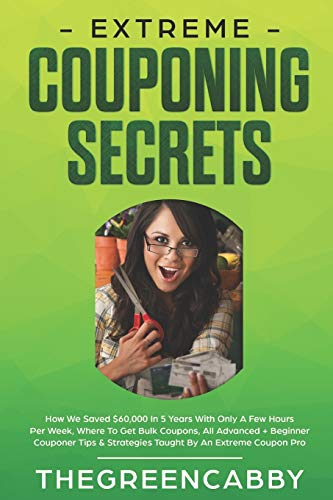 EXTREME COUPONING SECRETS: How We Saved $60,000 In 5 Years With Only A Few Hours Per Week, Where To Get Bulk Coupons All Advanced + Beginner Couponer Tips & Strategies Taught By An Extreme Coupon Pro