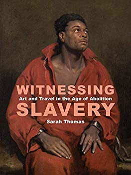 Witnessing Slavery  Art and Travel in the Age of Abolition  Paul Mellon Centre for Studies in British Art