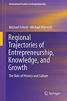 Regional Trajectories of Entrepreneurship, Knowledge, and Growth: The Role of History and Culture (International Studies in Entrepreneurship Book 40) by [Michael Fritsch, Michael Wyrwich]