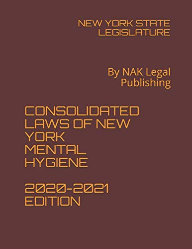 CONSOLIDATED LAWS OF NEW YORK MENTAL HYGIENE 2020-2021 EDITION: By NAK Legal Publishing