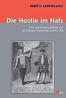 Die Hostie im Hals: Eine >schroeckliche Bluttat< und der Dresdner Tumult des Jahres 1726