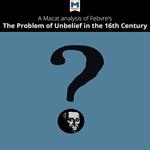 A Macat Analysis of Lucien Febvre's The Problem of Unbelief in the Sixteenth Century audiobook cover art