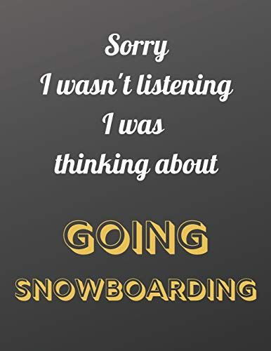 Sorry I wasn't listening I was thinking about going snowboarding: Notebook/notepad/diary/journal for all snowboarding fans. | 80 black lined pages | A4 | 8.5x11 inches