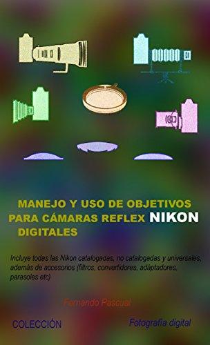 Manejo y uso de objetivos para cámaras reflex Nikon digitales: Incluye todas las ópticas Nikon catalogadas, no catalogadas y universales, además de accesorios ... etc) (Colección Fotografía Digital nº 2)