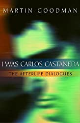I Was Carlos Castaneda: The Afterlife Dialogues: Martin Goodman