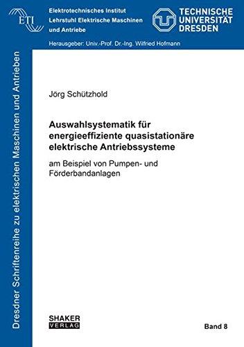 Auswahlsystematik für energieeffiziente quasistationäre elektrische Antriebssysteme: am Beispiel von Pumpen- und Förderbandanlagen (Dresdner Schriftenreihe zu elektrischen Maschinen und Antrieben)