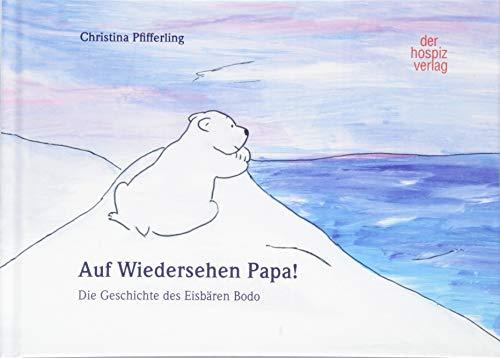 Auf Wiedersehen Papa!: Die Geschichte des Eisbären Bodo