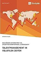 Talentmanagement in volatilen Zeiten. Was koennen Unternehmen tun, um dem Fachkraeftemangel zu begegnen?