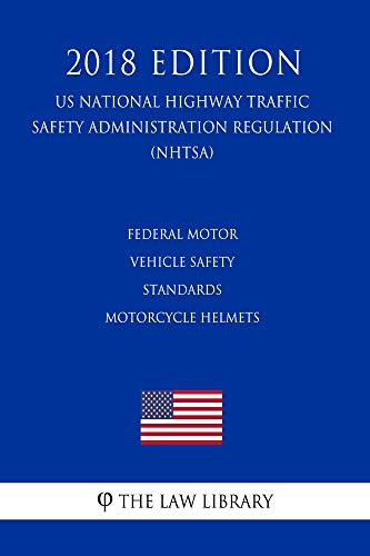 Federal Motor Vehicle Safety Standards - Motorcycle Helmets (US National Highway Traffic Safety Administration Regulation) (NHTSA) (2018 Edition) (English Edition)
