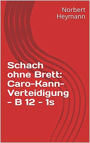 Schach ohne Brett: Caro-Kann-Verteidigung - B 12 - 1s (German Edition)