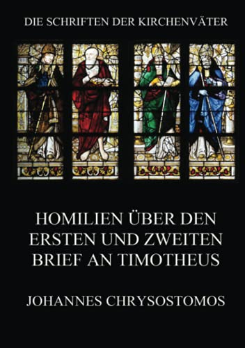 Homilien über den ersten und zweiten Brief an Timotheus: In epistulam ad Timotheum argumentum et homiliae (Die Schriften der Kirchenväter, Band 41)