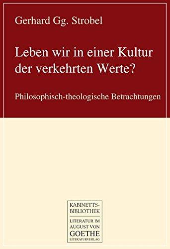 Leben wir in einer Kultur der verkehrten Werte?: Philosophisch-theologische Betrachtungen (August von Goethe Literaturverlag)