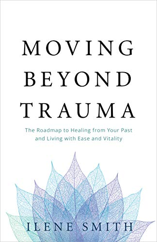 Moving Beyond Trauma: The Roadmap to Healing from Your Past and Living with Ease and Vitality by [Ilene Smith]