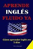 APRENDE INGLÉS FUIDO YA: cómo aprender inglés en 7 días - Aprende inglés rápidamente con las 3000 frases más usadas en Estados Unidos e Inglaterra.