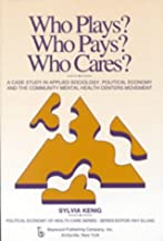 Who Plays? Who Pays? Who Cares?: A Case Study in Applied Sociology, Political Economy, and the Community Menta Health Centers Movement (Political economy of health care series)