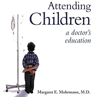 Attending Children     A Doctor's Education              By:                                                                                                                                 Margaret E. Mohrmann MD                               Narrated by:                                                                                                                                 Marie Hoffman                      Length: 8 hrs and 56 mins     4 ratings     Overall 4.5