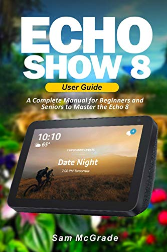 Echo Show 8 User Guide: A Complete Manual for Beginners and Seniors to Master the Echo 8