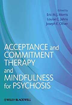 Acceptance and Commitment Therapy and Mindfulness for Psychosis by [Eric M. J. Morris, Louise C. Johns, Joseph E. Oliver]