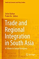 Trade and Regional Integration in South Asia: A Tribute to Saman Kelegama (South Asia Economic and Policy Studies)