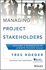 Managing Project Stakeholders: Building a Foundation to Achieve Project Goals by Tres Roeder (2013-04-22) Hardcover