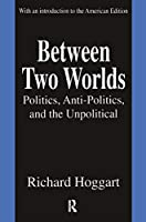 Between Two Worlds: Politics, Anti-Politics, and the Unpolitical