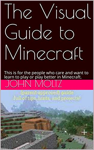 The Visual Guide to Minecraft: This is for the people who care and want to learn to play or play better in Minecraft. (English Edition)