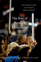 The Rise of Network Christianity: How Independent Leaders Are Changing the Religious Landscape (Global Pentecost Charismat Christianity)