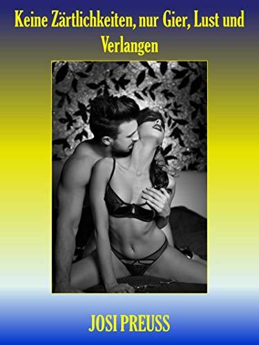 Keine Zärtlichkeiten, nur Gier, Lust und Verlangen: Erotische sexy Stories für Verliebte, geile Jungs und auch Sexsüchtige