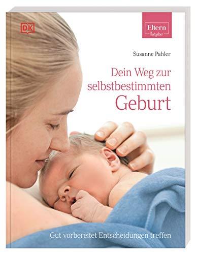 ELTERN-Ratgeber. Dein Weg zur selbstbestimmten Geburt: Gut vorbereitet Entscheidungen treffen