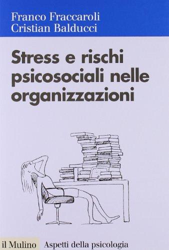 Stress e Rischi Psicosociali Nelle Organizzazioni: Valutare e Controllare i Fattori dello Stress Lavorativo