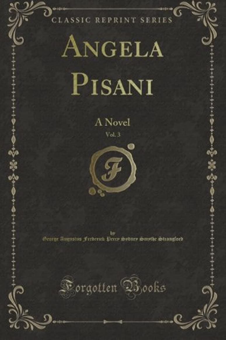 Angela Pisani: A Novel, Vol. 3 (Classic Reprint)