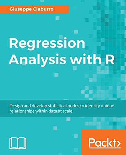 Regression Analysis with R: Design and develop statistical nodes to identify unique relationships within data at scale